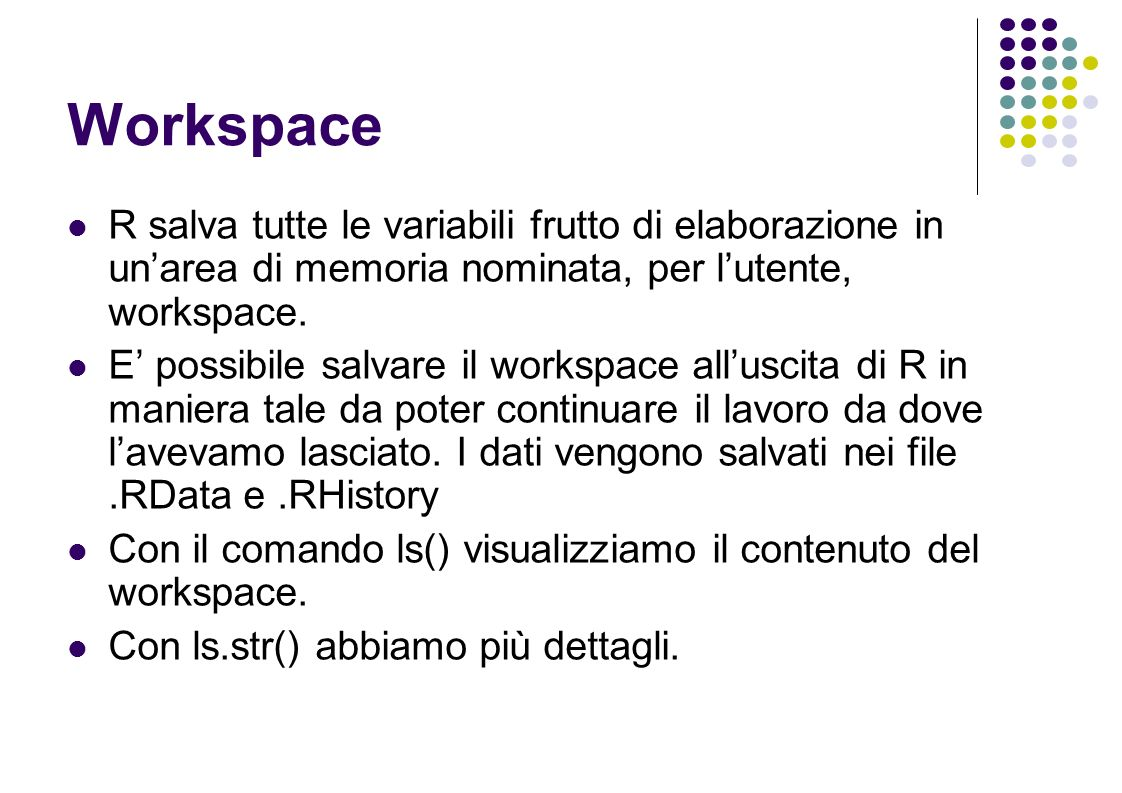 Workspace R salva tutte le variabili frutto di elaborazione in unarea di memoria nominata, per lutente, workspace.