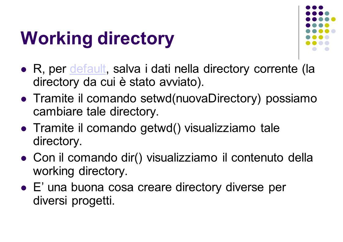 Working directory R, per default, salva i dati nella directory corrente (la directory da cui è stato avviato).default Tramite il comando setwd(nuovaDirectory) possiamo cambiare tale directory.