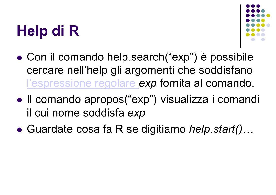 Help di R Con il comando help.search(exp) è possibile cercare nellhelp gli argomenti che soddisfano lespressione regolare exp fornita al comando.