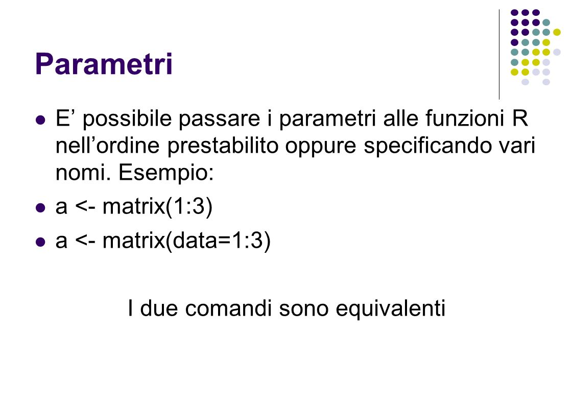 Parametri E possibile passare i parametri alle funzioni R nellordine prestabilito oppure specificando vari nomi.