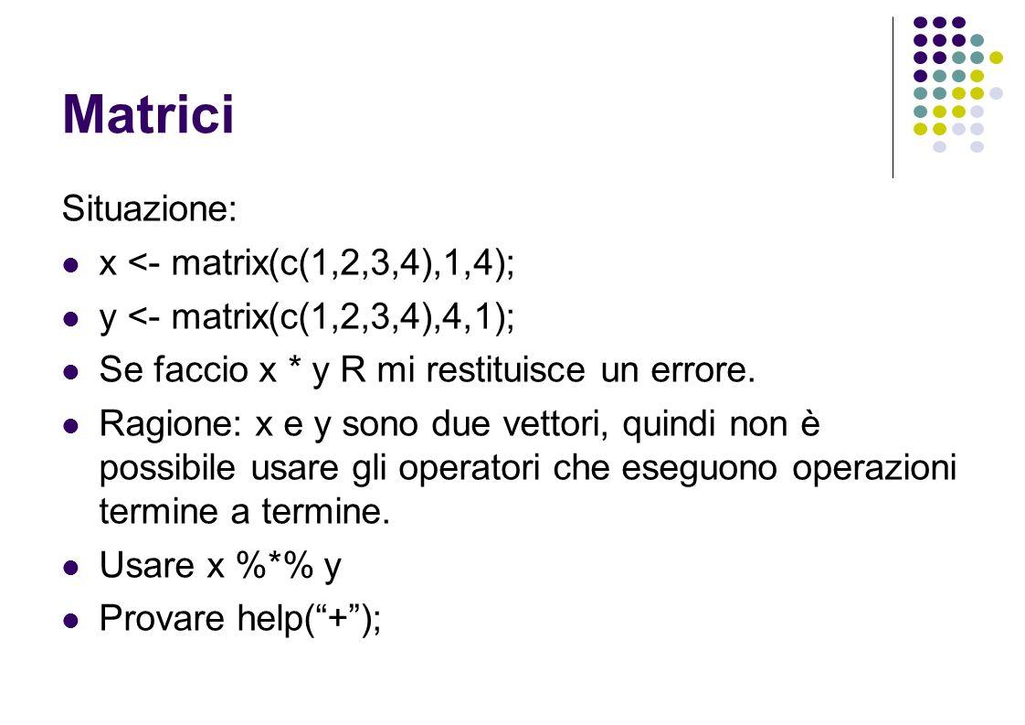 Matrici Situazione: x <- matrix(c(1,2,3,4),1,4); y <- matrix(c(1,2,3,4),4,1); Se faccio x * y R mi restituisce un errore.