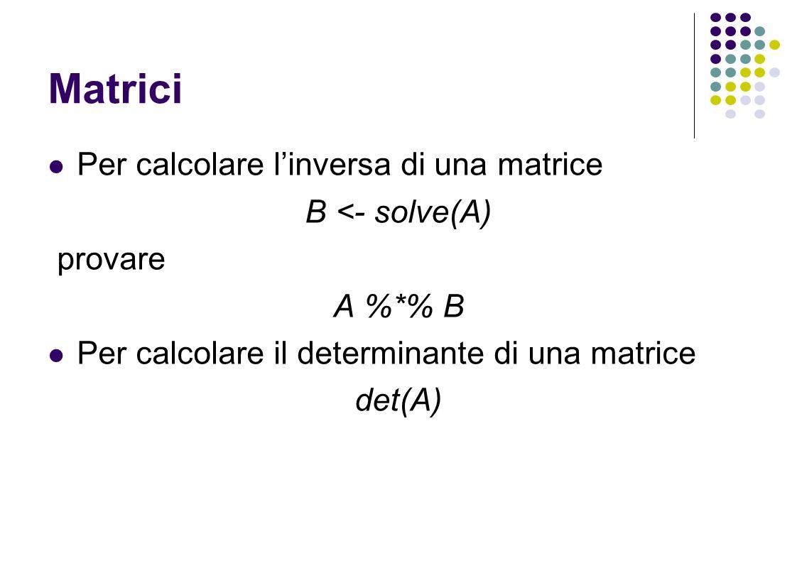 Matrici Per calcolare linversa di una matrice B <- solve(A) provare A %*% B Per calcolare il determinante di una matrice det(A)