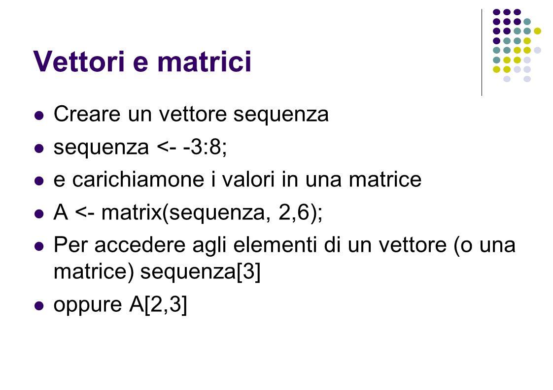 Vettori e matrici Creare un vettore sequenza sequenza <- -3:8; e carichiamone i valori in una matrice A <- matrix(sequenza, 2,6); Per accedere agli elementi di un vettore (o una matrice) sequenza[3] oppure A[2,3]