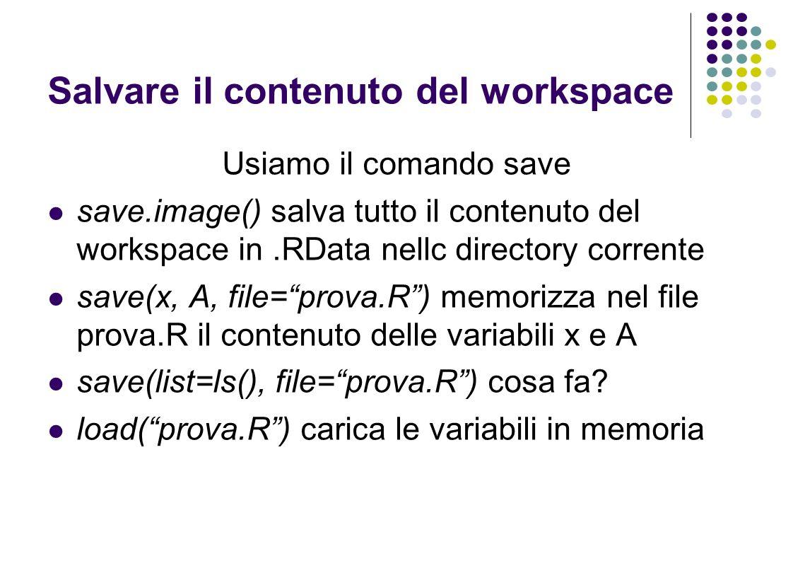 Salvare il contenuto del workspace Usiamo il comando save save.image() salva tutto il contenuto del workspace in.RData nellc directory corrente save(x, A, file=prova.R) memorizza nel file prova.R il contenuto delle variabili x e A save(list=ls(), file=prova.R) cosa fa.