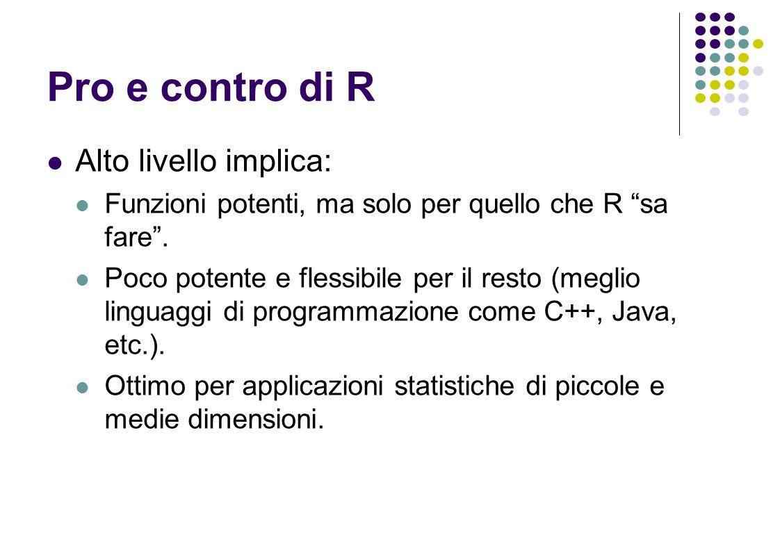 Pro e contro di R Alto livello implica: Funzioni potenti, ma solo per quello che R sa fare.