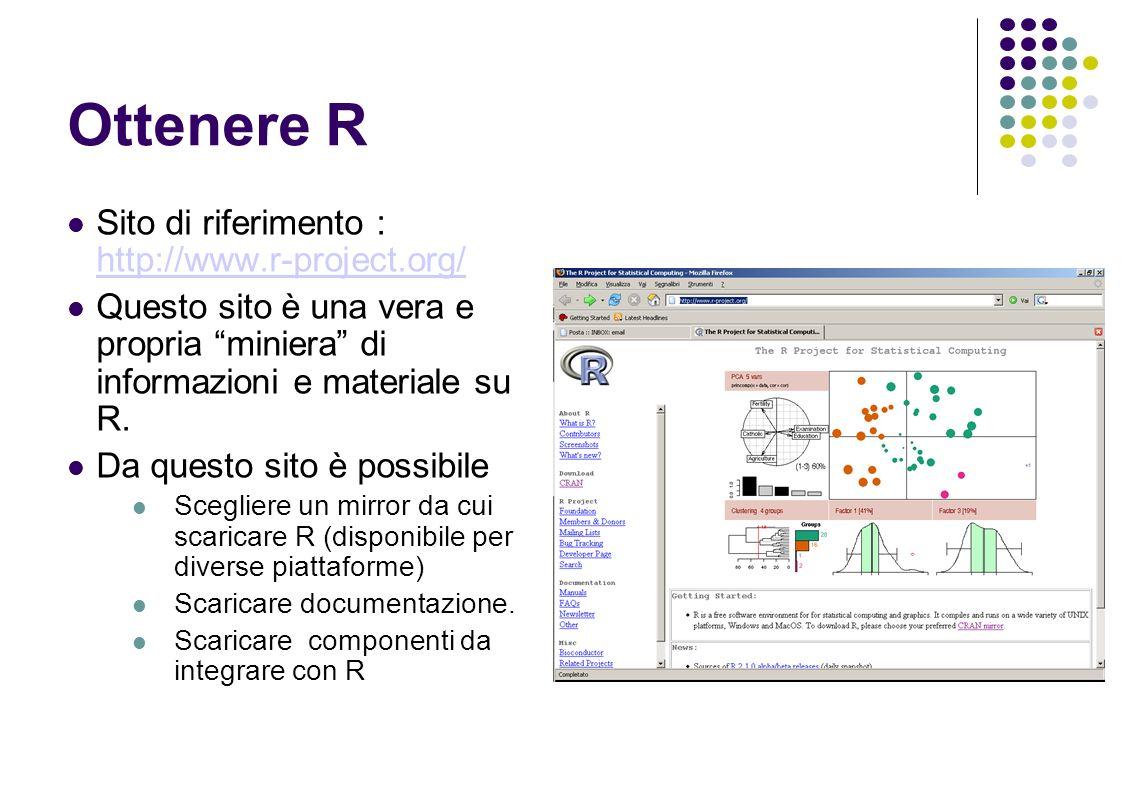Ottenere R Sito di riferimento : http://www.r-project.org/ http://www.r-project.org/ Questo sito è una vera e propria miniera di informazioni e materiale su R.