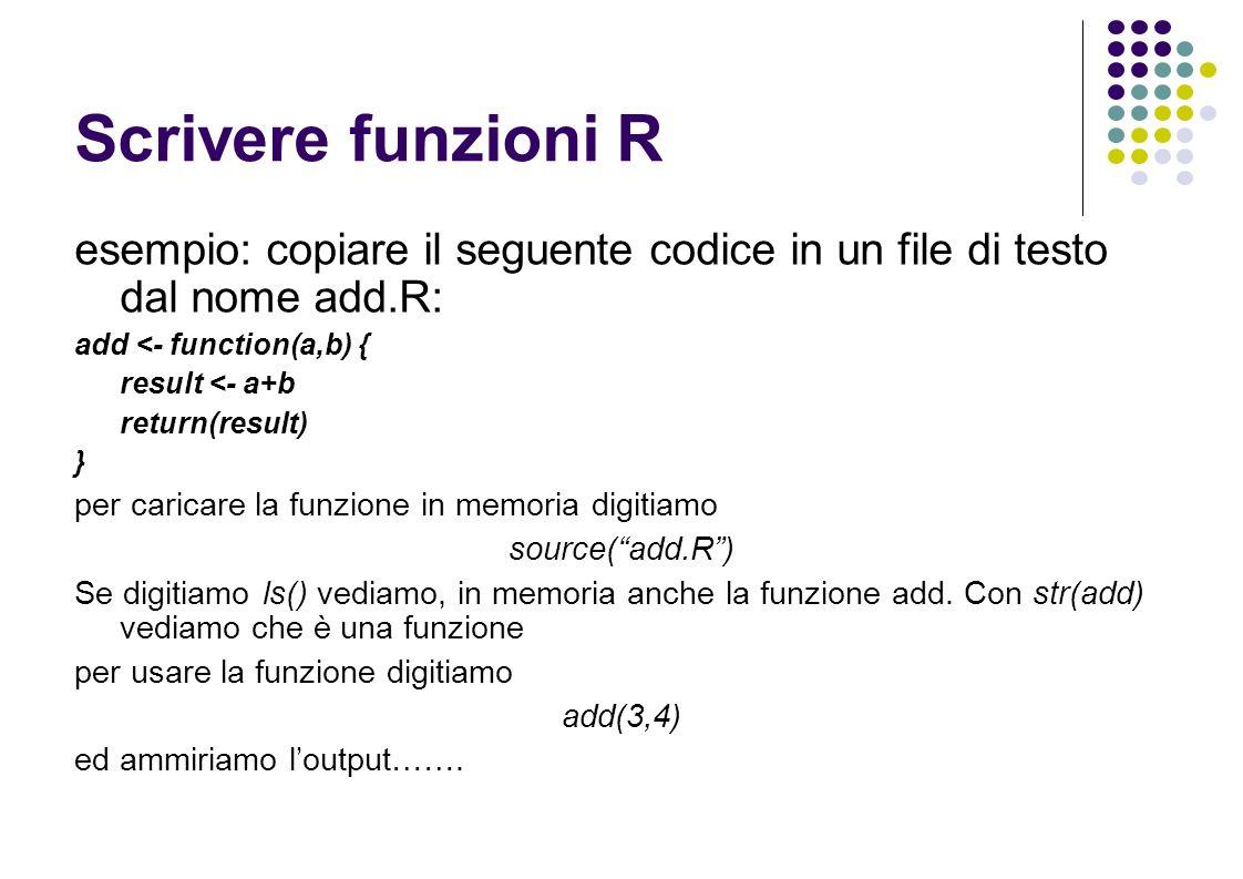 Scrivere funzioni R esempio: copiare il seguente codice in un file di testo dal nome add.R: add <- function(a,b) { result <- a+b return(result) } per caricare la funzione in memoria digitiamo source(add.R) Se digitiamo ls() vediamo, in memoria anche la funzione add.