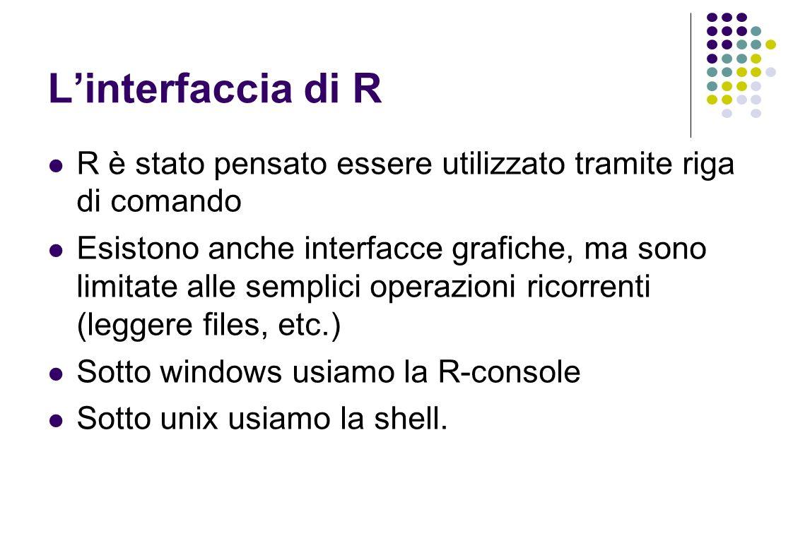 Linterfaccia di R R è stato pensato essere utilizzato tramite riga di comando Esistono anche interfacce grafiche, ma sono limitate alle semplici operazioni ricorrenti (leggere files, etc.) Sotto windows usiamo la R-console Sotto unix usiamo la shell.