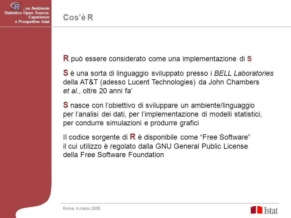 Cosè R R può essere considerato come una implementazione di S S è una sorta di linguaggio sviluppato presso i BELL Laboratories della AT&T (adesso Lucent Technologies) da John Chambers et al., oltre 20 anni fa S nasce con lobiettivo di sviluppare un ambiente/linguaggio per lanalisi dei dati, per limplementazione di modelli statistici, per condurre simulazioni e produrre grafici Il codice sorgente di R è disponibile come Free Software il cui utilizzo è regolato dalla GNU General Public License della Free Software Foundation Roma, 4 marzo 2008, un Ambiente Statistico Open Source: Esperienze e Prospettive Istat