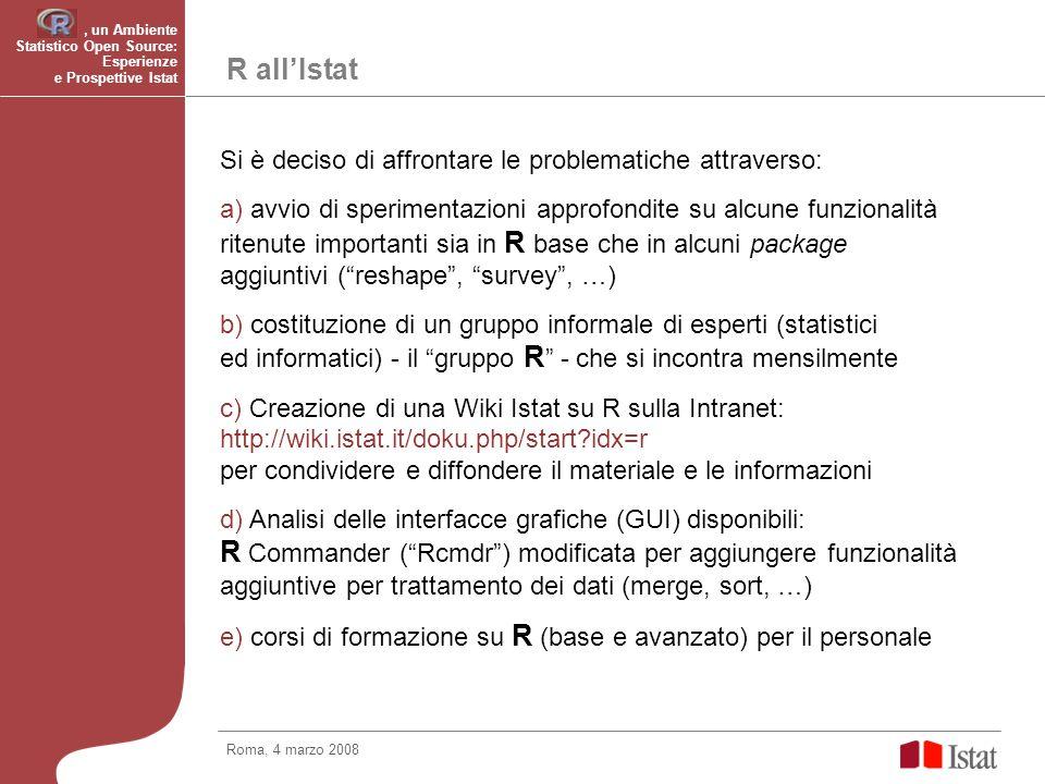 R allIstat Si è deciso di affrontare le problematiche attraverso: a) avvio di sperimentazioni approfondite su alcune funzionalità ritenute importanti sia in R base che in alcuni package aggiuntivi (reshape, survey, …) b) costituzione di un gruppo informale di esperti (statistici ed informatici) - il gruppo R - che si incontra mensilmente c) Creazione di una Wiki Istat su R sulla Intranet: http://wiki.istat.it/doku.php/start?idx=r per condividere e diffondere il materiale e le informazioni d) Analisi delle interfacce grafiche (GUI) disponibili: R Commander (Rcmdr) modificata per aggiungere funzionalità aggiuntive per trattamento dei dati (merge, sort, …) e) corsi di formazione su R (base e avanzato) per il personale Roma, 4 marzo 2008, un Ambiente Statistico Open Source: Esperienze e Prospettive Istat