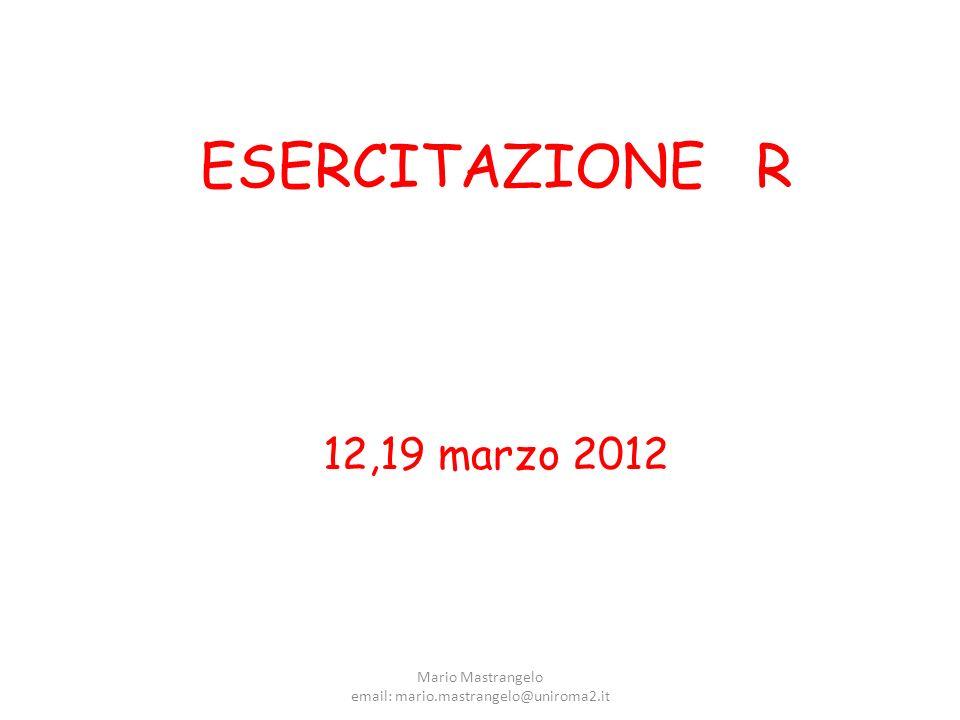 ESERCITAZIONE R 12,19 marzo 2012 Mario Mastrangelo email: mario.mastrangelo@uniroma2.it