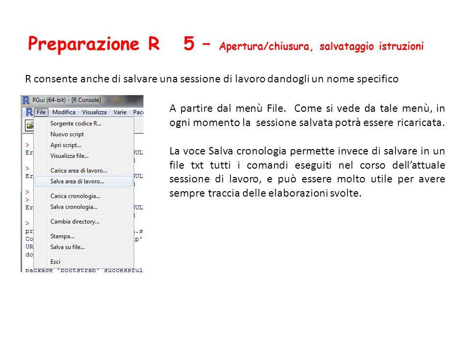 Preparazione R 5 – Apertura/chiusura, salvataggio istruzioni R consente anche di salvare una sessione di lavoro dandogli un nome specifico A partire d
