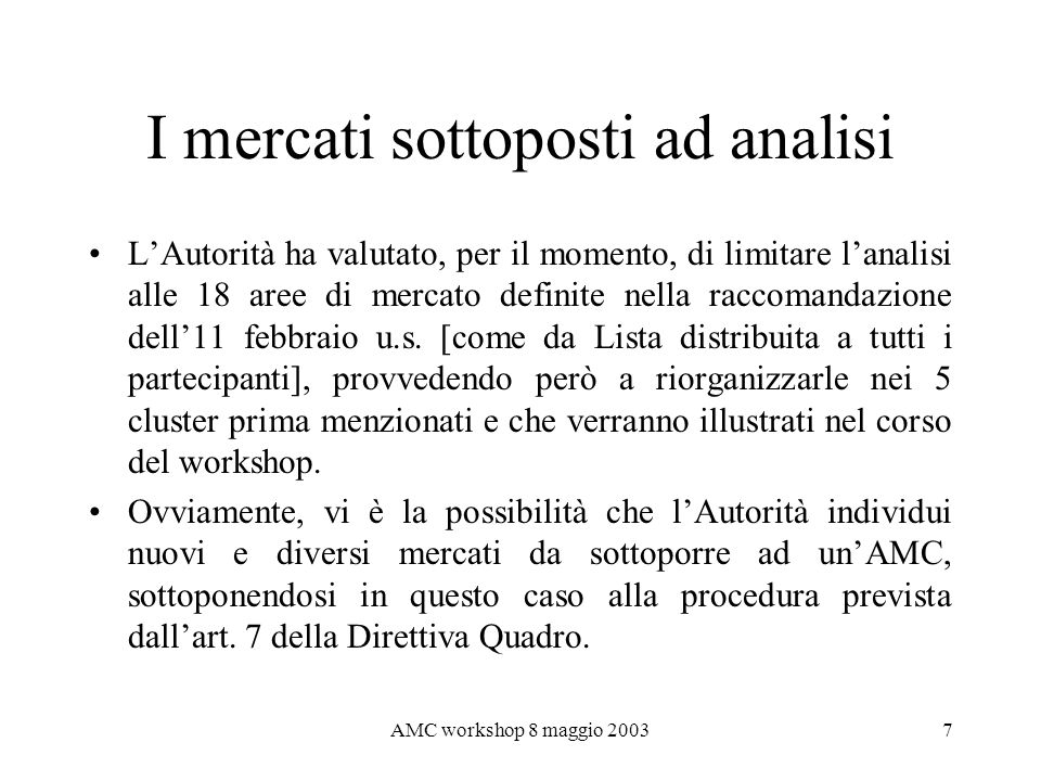 AMC workshop 8 maggio 20038 Stato dellarte delle attività Si è finora proceduto alla raccolta ed analisi della letteratura economica e tecnica su ognuno dei mercati in questione, nonché della giurisprudenza antitrust e delle principali decisioni dei regolatori europei.
