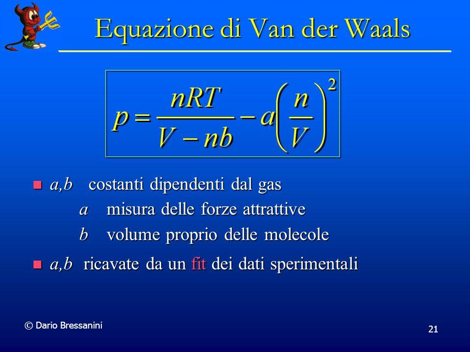 © Dario Bressanini 21 a,b costanti dipendenti dal gas a misura delle forze attrattive b volume proprio delle molecole a,b costanti dipendenti dal gas