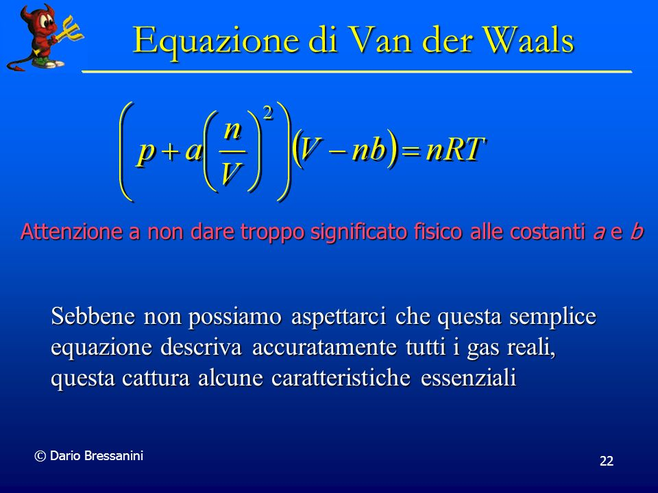 © Dario Bressanini 22 Equazione di Van der Waals Attenzione a non dare troppo significato fisico alle costanti a e b Sebbene non possiamo aspettarci c