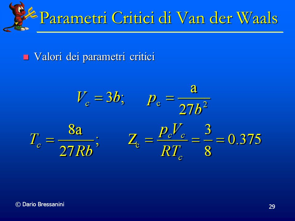 © Dario Bressanini 29 Valori dei parametri critici Valori dei parametri critici Parametri Critici di Van der Waals