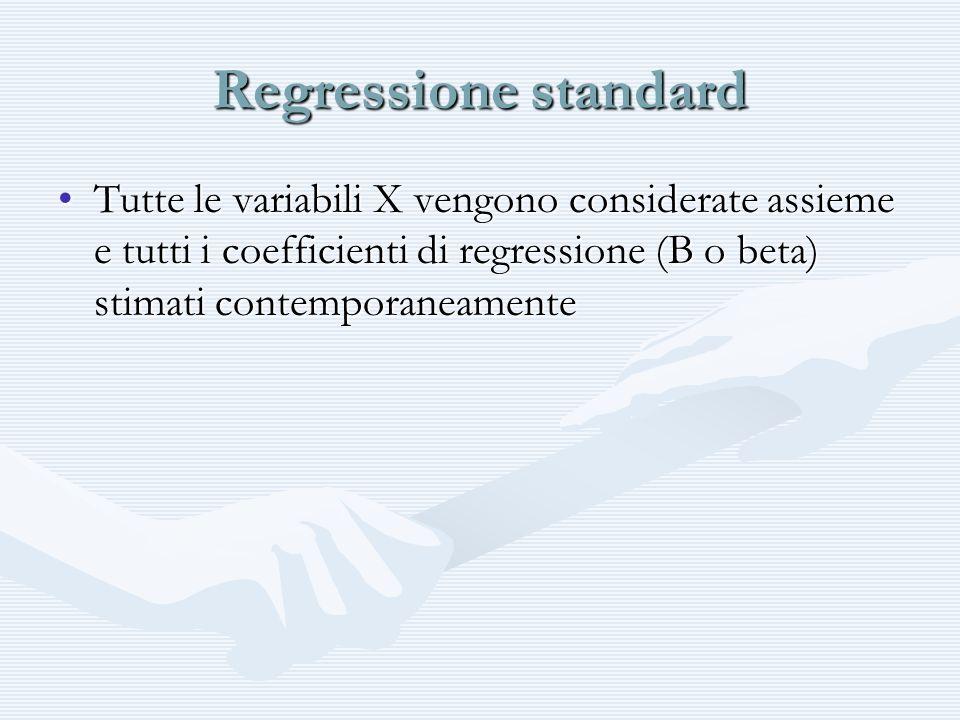 Regressione standard Tutte le variabili X vengono considerate assieme e tutti i coefficienti di regressione (B o beta) stimati contemporaneamenteTutte