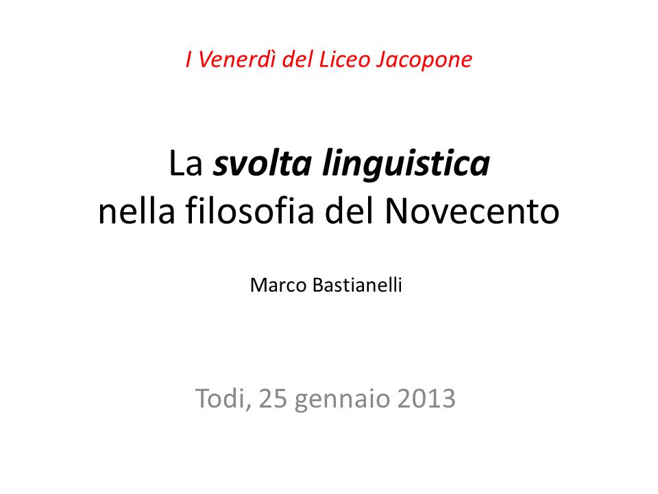 La svolta linguistica nella filosofia del Novecento Todi, 25 gennaio 2013 I Venerdì del Liceo Jacopone Marco Bastianelli