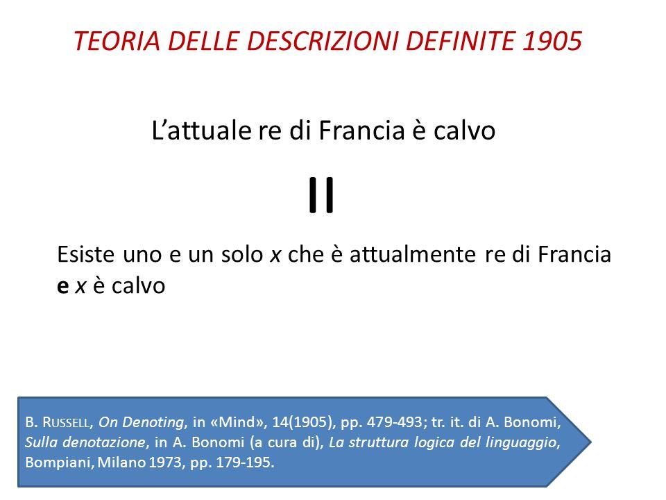 Esiste uno e un solo x che è attualmente re di Francia e x è calvo B. R USSELL, On Denoting, in «Mind», 14(1905), pp. 479-493; tr. it. di A. Bonomi, S