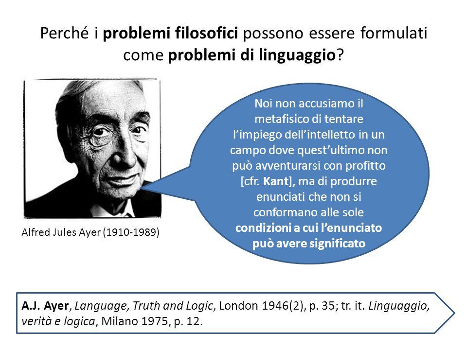 Perché i problemi filosofici possono essere formulati come problemi di linguaggio? Alfred Jules Ayer (1910-1989) Noi non accusiamo il metafisico di te