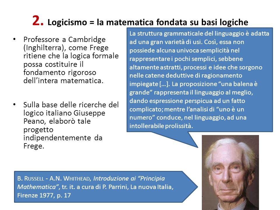 2. Logicismo = la matematica fondata su basi logiche Professore a Cambridge (Inghilterra), come Frege ritiene che la logica formale possa costituire i