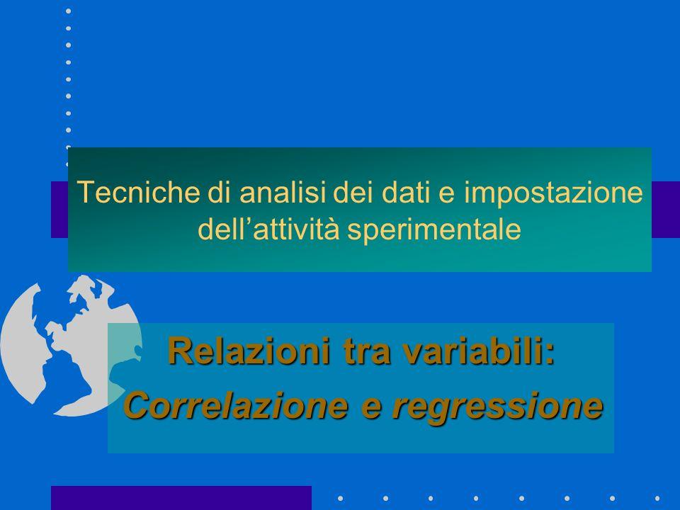 Tecniche di analisi dei dati e impostazione dellattività sperimentale Relazioni tra variabili: Correlazione e regressione