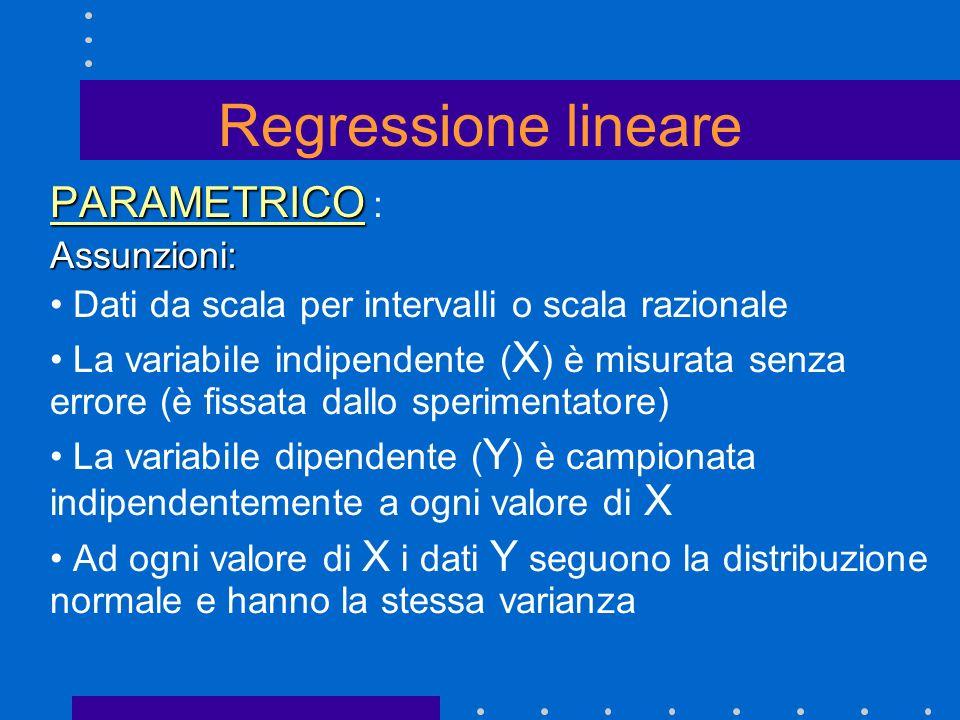 PARAMETRICO PARAMETRICO :Assunzioni: Dati da scala per intervalli o scala razionale La variabile indipendente ( X ) è misurata senza errore (è fissata