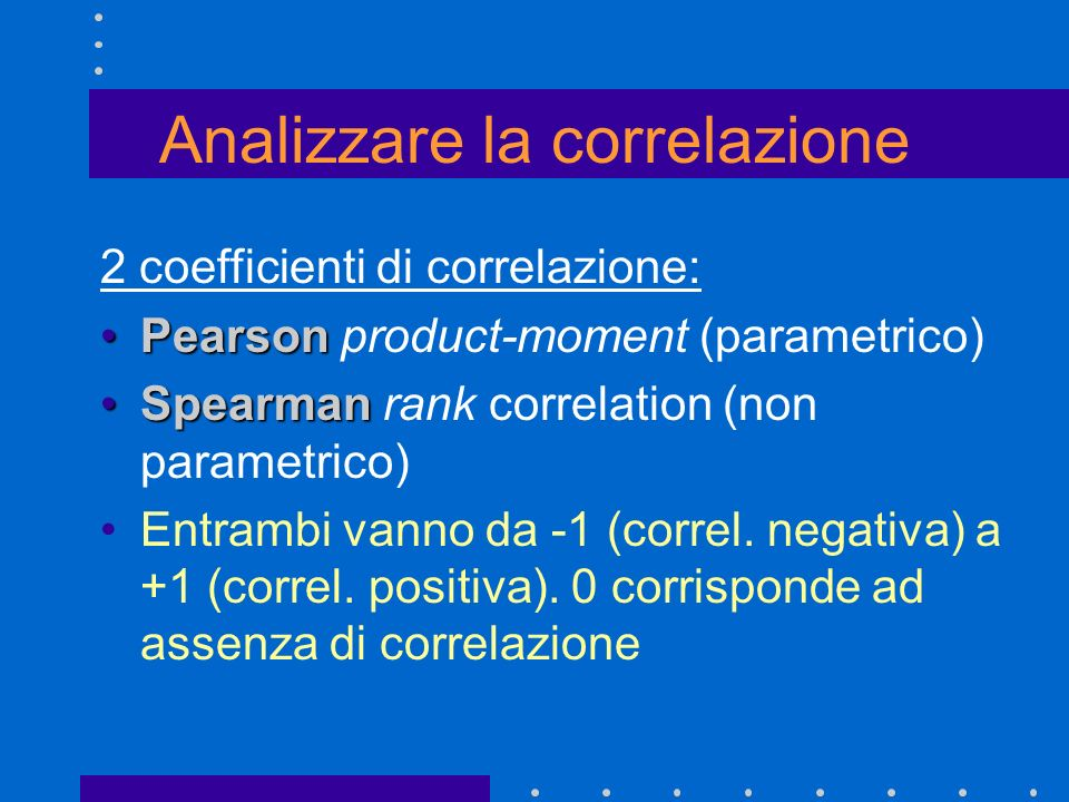 CORRELAZIONE PARAMETRICA Assunzioni: entrambe le variabili devono essere continue i dati devono essere secondo una scala a intervalli o razionale entrambe le variabili devono seguire una distribuzione normale la relazione tra le variabili è lineare Coefficiente di correlazione di Pearson: r