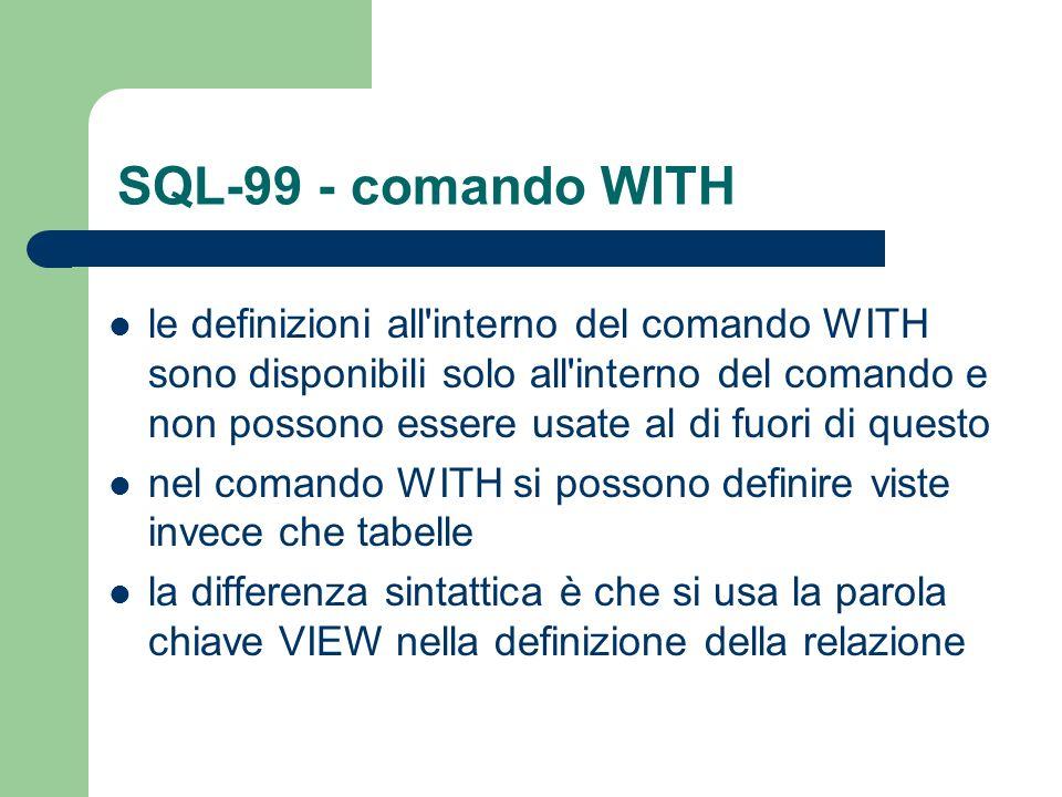 SQL-99 - comando WITH le definizioni all interno del comando WITH sono disponibili solo all interno del comando e non possono essere usate al di fuori di questo nel comando WITH si possono definire viste invece che tabelle la differenza sintattica è che si usa la parola chiave VIEW nella definizione della relazione