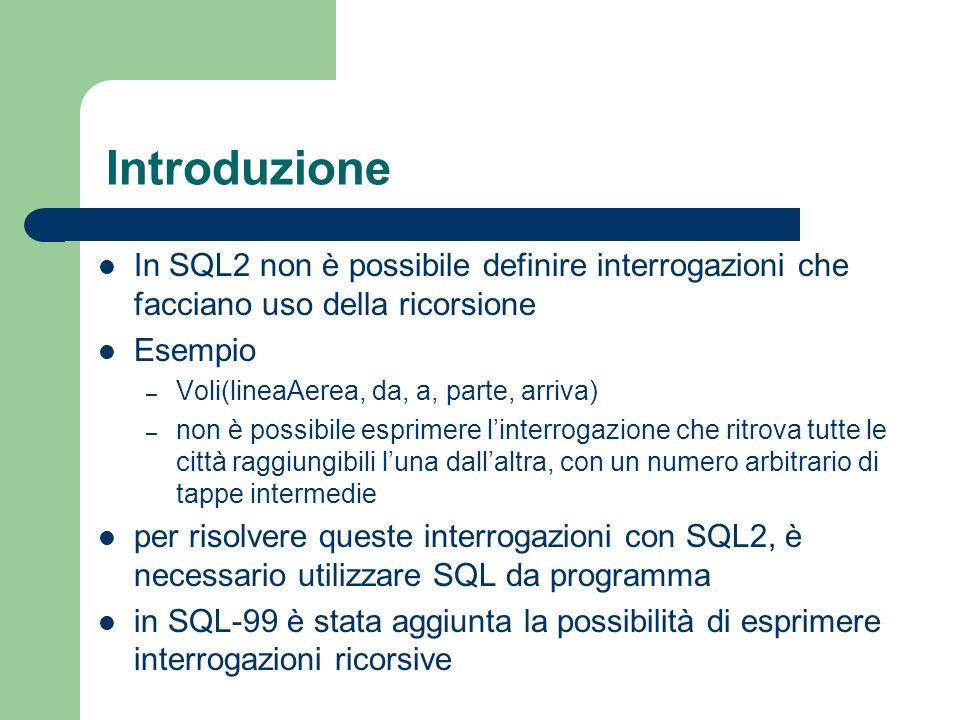 Introduzione In SQL2 non è possibile definire interrogazioni che facciano uso della ricorsione Esempio – Voli(lineaAerea, da, a, parte, arriva) – non