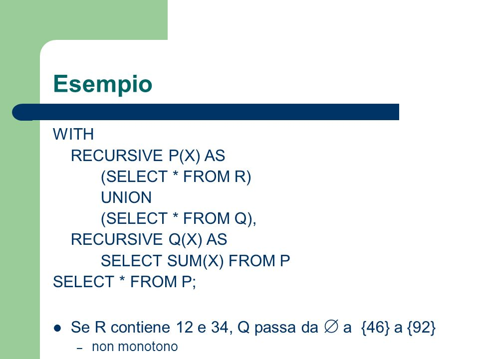 Esempio WITH RECURSIVE P(X) AS (SELECT * FROM R) UNION (SELECT * FROM Q), RECURSIVE Q(X) AS SELECT SUM(X) FROM P SELECT * FROM P; Se R contiene 12 e 3