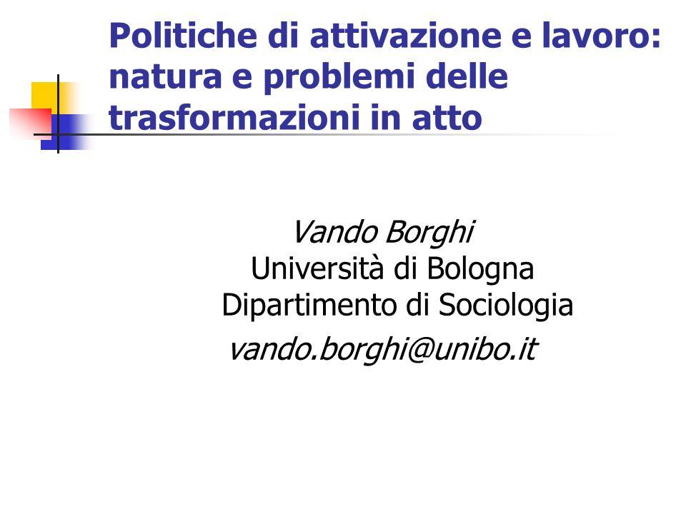 Politiche di attivazione e lavoro: natura e problemi delle trasformazioni in atto Vando Borghi Università di Bologna Dipartimento di Sociologia vando.