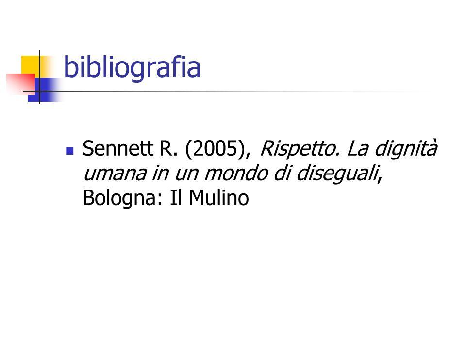 bibliografia Sennett R. (2005), Rispetto. La dignità umana in un mondo di diseguali, Bologna: Il Mulino