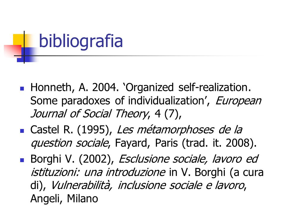 bibliografia Honneth, A. 2004. Organized self-realization. Some paradoxes of individualization, European Journal of Social Theory, 4 (7), Castel R. (1