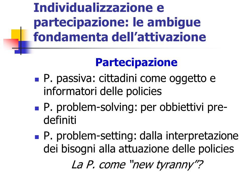 Individualizzazione e partecipazione: le ambigue fondamenta dellattivazione Partecipazione P. passiva: cittadini come oggetto e informatori delle poli
