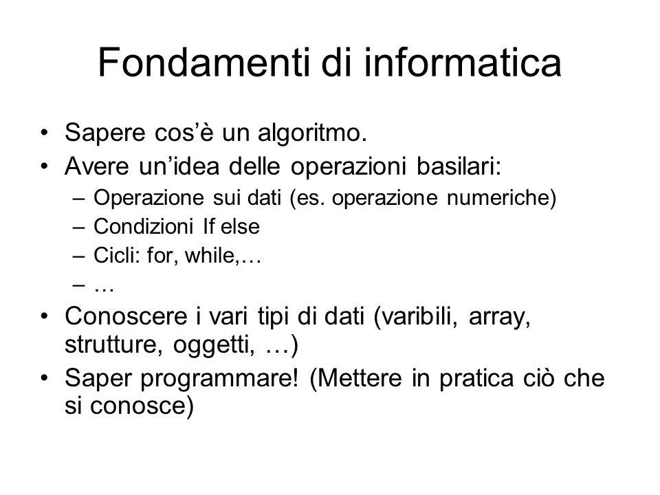 Fondamenti di informatica Sapere cosè un algoritmo. Avere unidea delle operazioni basilari: –Operazione sui dati (es. operazione numeriche) –Condizion