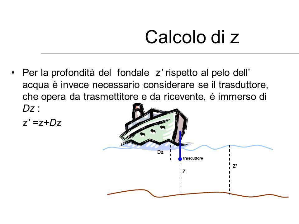 Calcolo di z Per la profondità del fondale z rispetto al pelo dell acqua è invece necessario considerare se il trasduttore, che opera da trasmettitore