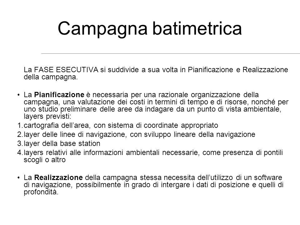 Campagna batimetrica La FASE ESECUTIVA si suddivide a sua volta in Pianificazione e Realizzazione della campagna. La Pianificazione è necessaria per u