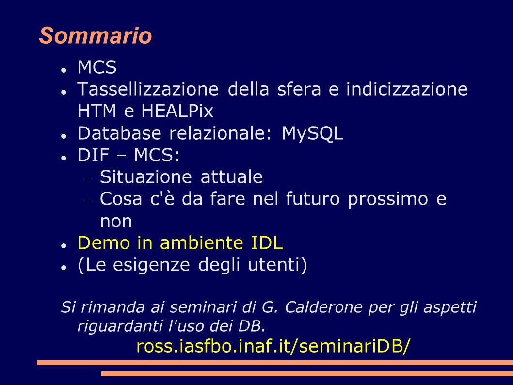 Sommario MCS Tassellizzazione della sfera e indicizzazione HTM e HEALPix Database relazionale: MySQL DIF – MCS: Situazione attuale Cosa c è da fare nel futuro prossimo e non Demo in ambiente IDL (Le esigenze degli utenti) Si rimanda ai seminari di G.