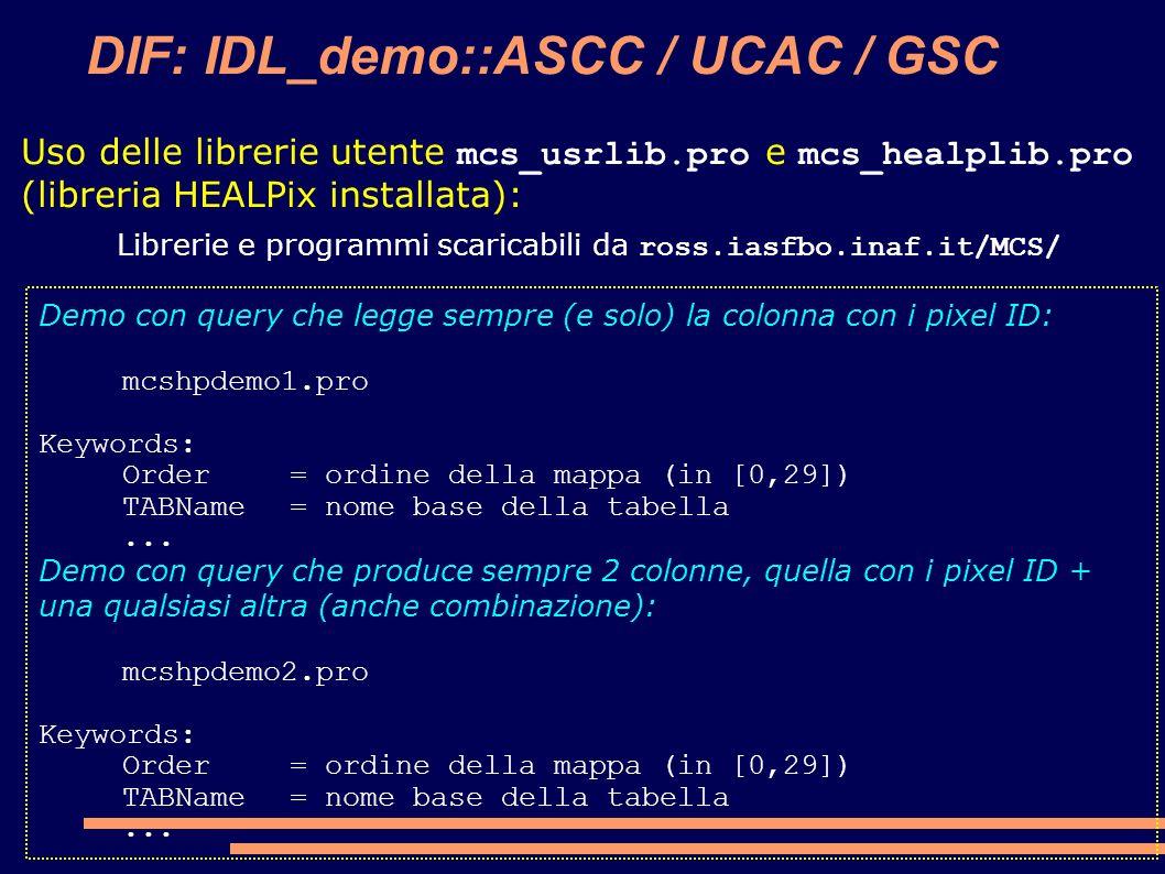 DIF: IDL_demo::ASCC / UCAC / GSC Demo con query che legge sempre (e solo) la colonna con i pixel ID: mcshpdemo1.pro Keywords: Order= ordine della mappa (in [0,29]) TABName= nome base della tabella...