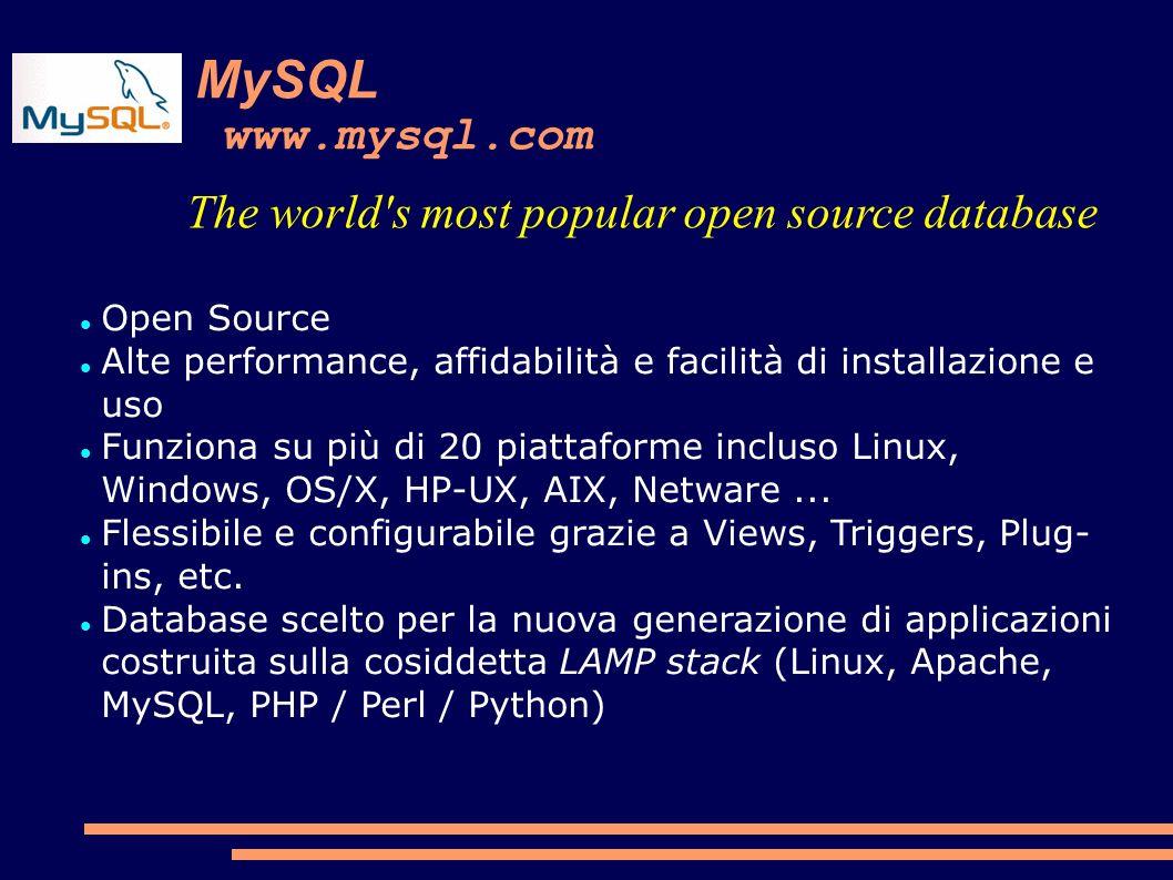 MySQL www.mysql.com The world s most popular open source database Open Source Alte performance, affidabilità e facilità di installazione e uso Funziona su più di 20 piattaforme incluso Linux, Windows, OS/X, HP-UX, AIX, Netware...