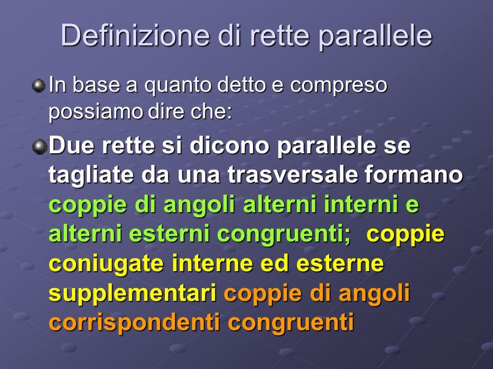 Definizione di rette parallele In base a quanto detto e compreso possiamo dire che: Due rette si dicono parallele se tagliate da una trasversale forma