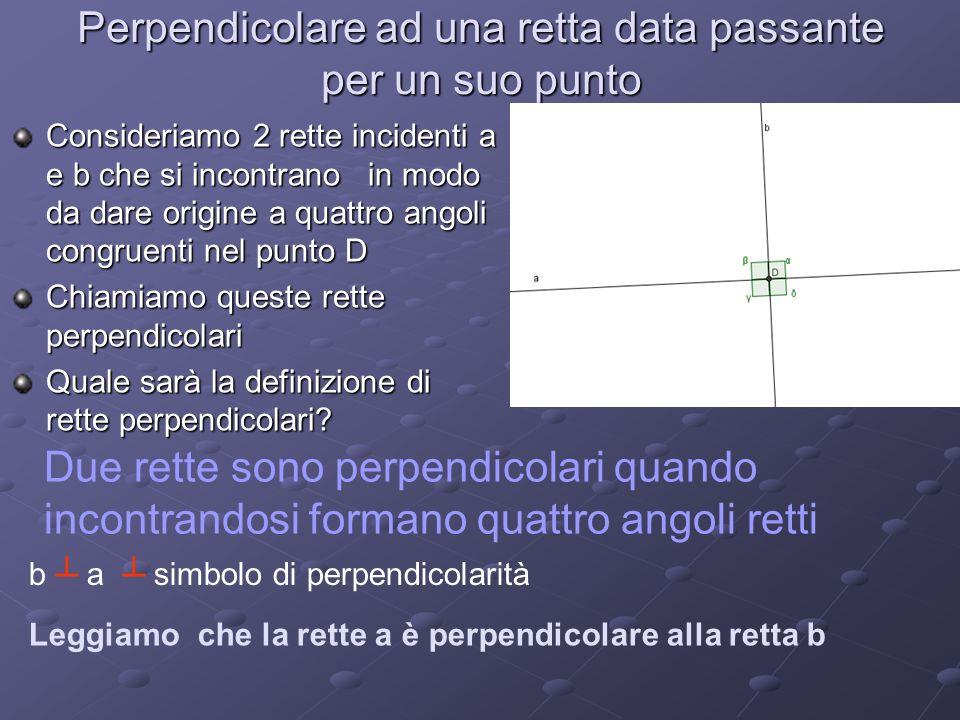 Perpendicolare ad una retta data passante per un suo punto Consideriamo 2 rette incidenti a e b che si incontrano in modo da dare origine a quattro an