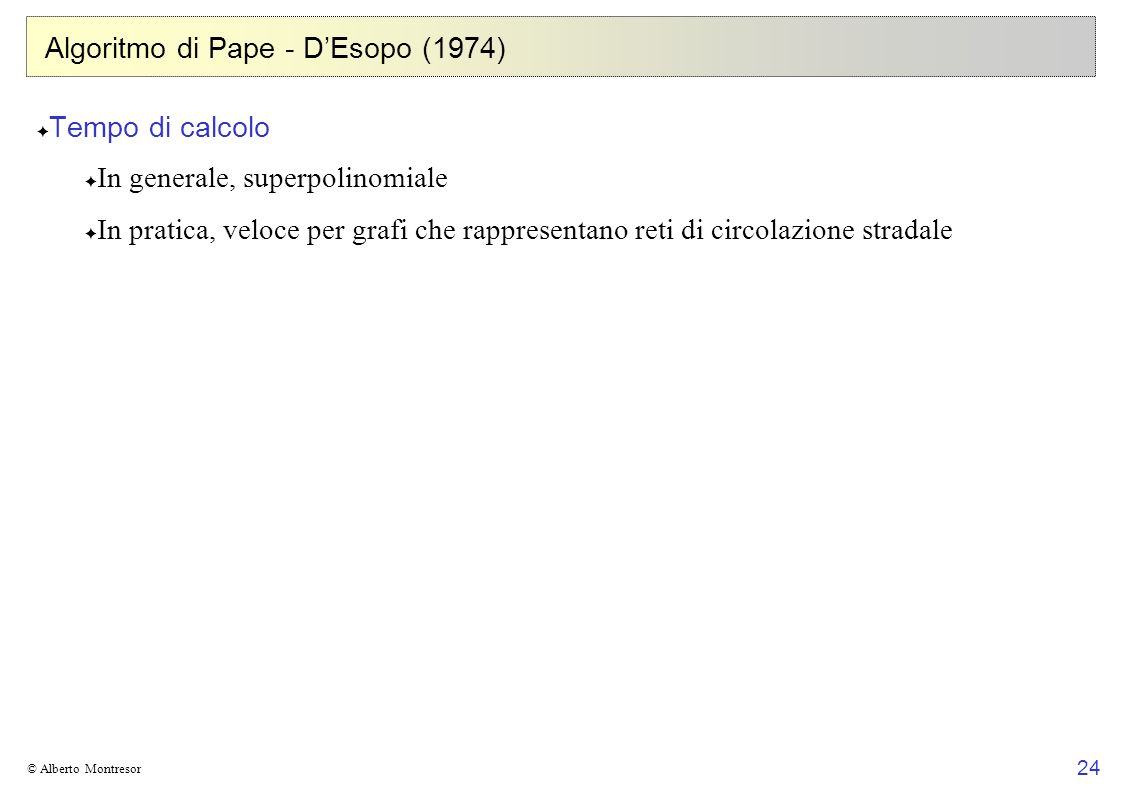 24 © Alberto Montresor Algoritmo di Pape - DEsopo (1974) Tempo di calcolo In generale, superpolinomiale In pratica, veloce per grafi che rappresentano