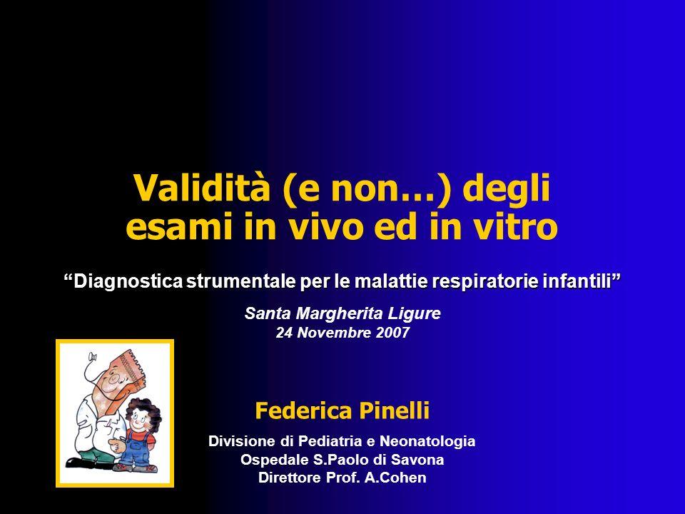 Validità (e non…) degli esami in vivo ed in vitro Diagnostica strumentale per le malattie respiratorie infantili Santa Margherita Ligure 24 Novembre 2