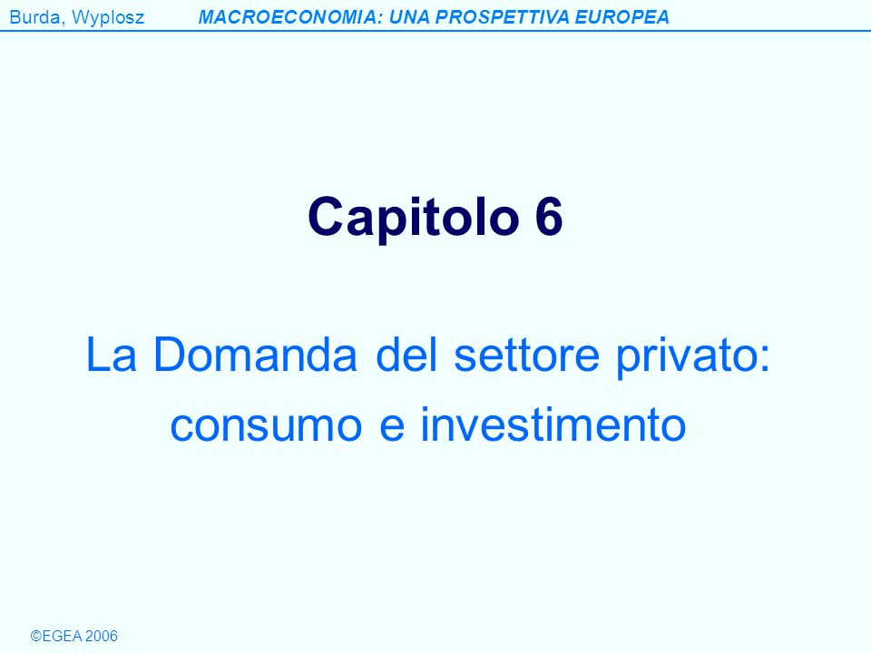 Burda, WyploszMACROECONOMIA: UNA PROSPETTIVA EUROPEA ©EGEA 2006 Figure 6.9 Effect of an increase in the interest rate: negative income effect for borrowers, positive for lenders (a) Student Crusoe (borrower) (b) Professional athlete (lender) Consumption today Consumption tomorrow Consumption today Consumption tomorrow B´ B D B D A A R R R´ Fig.