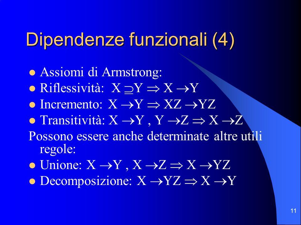 11 Dipendenze funzionali (4) Assiomi di Armstrong: Riflessività: X Y X Y Incremento: X Y XZ YZ Transitività: X Y, Y Z X Z Possono essere anche determinate altre utili regole: Unione: X Y, X Z X YZ Decomposizione: X YZ X Y