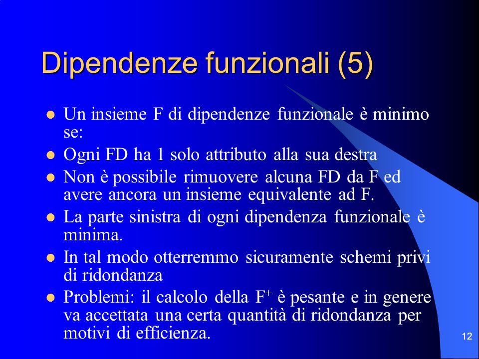 12 Dipendenze funzionali (5) Un insieme F di dipendenze funzionale è minimo se: Ogni FD ha 1 solo attributo alla sua destra Non è possibile rimuovere alcuna FD da F ed avere ancora un insieme equivalente ad F.