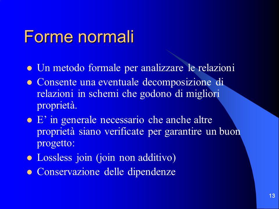 13 Forme normali Un metodo formale per analizzare le relazioni Consente una eventuale decomposizione di relazioni in schemi che godono di migliori proprietà.