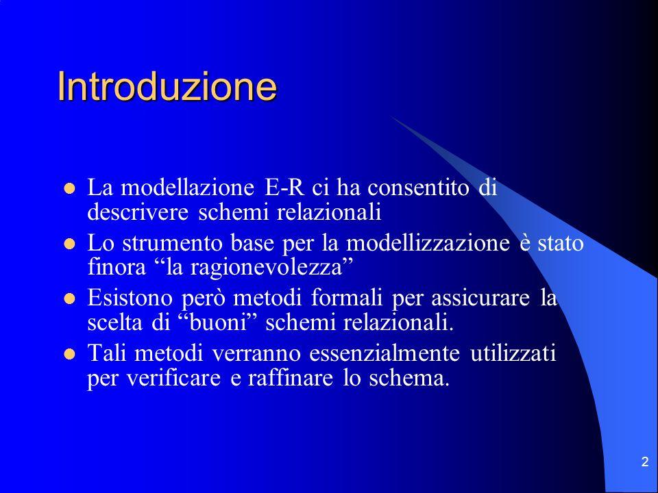 2 Introduzione La modellazione E-R ci ha consentito di descrivere schemi relazionali Lo strumento base per la modellizzazione è stato finora la ragionevolezza Esistono però metodi formali per assicurare la scelta di buoni schemi relazionali.